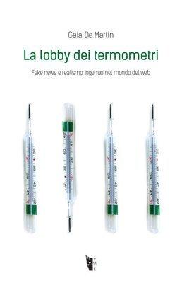 Gaia De Martin  - La lobby dei termometri. Fake news e realismo ingenuo nel mondo del web