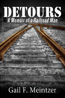 Detours: A Memoir of a Railroad Man by Gail F. Meintzer