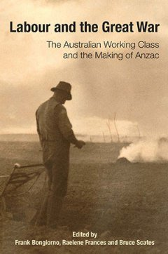 Labour and the Great War: The Australian Working Class and the Making of ANZAC (edited by Frank Bongiorno, Raelene Frances and Bruce Scates). A special issue of Labour History, no. 106 (May 2014)