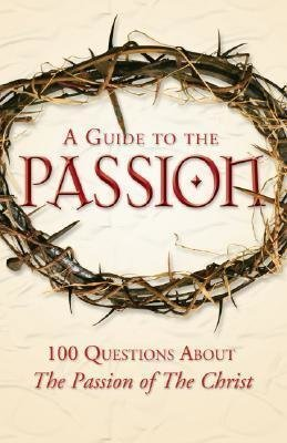 A Guide to The Passion: 100 Questions about The Passion of the Christ