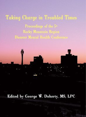 Taking Charge in Troubled Times: Proceedings of the 5th Annual Rocky Mountain Disaster Mental Health Conference