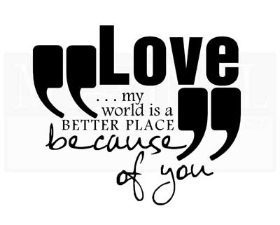 LO017 Love... my world is a better place because of you