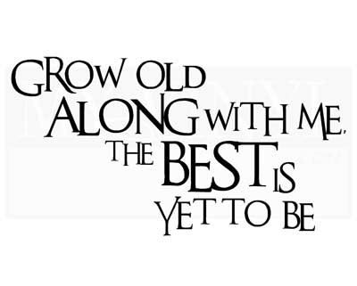 A009 Grow old along with me the best is yet to be