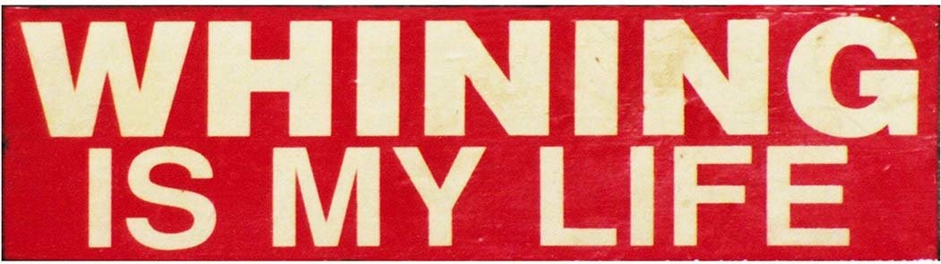 WHINING IS MY LIFE * 5'' x 16''