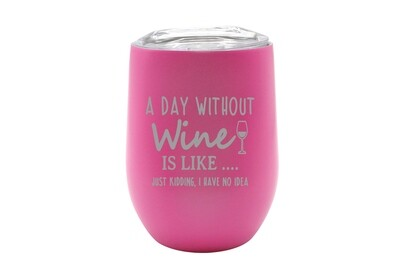 A Day Without Wine is like...Just Kidding, I have no Idea Insulated Tumbler