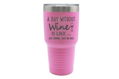 A Day Without Wine is like...Just Kidding, I have no Idea Insulated Tumbler 30 oz