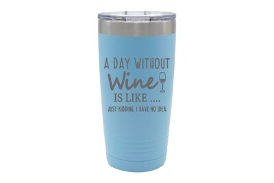 A Day Without Wine is like...Just Kidding, I have no Idea Insulated Tumbler 20 oz