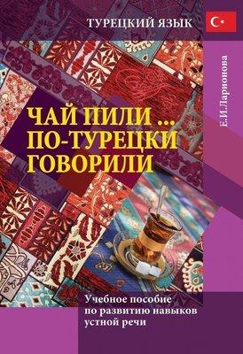 Чай пили... По-турецки говорили: учебное пособие по развитию навыков устной речи. Ларионова Е.И.