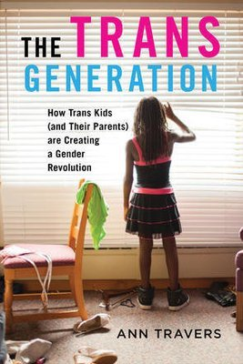 Trans Generation, The: How Trans Kids (And Their Parents) Are Creating a Gender Revolution