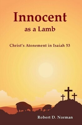 Innocent as a Lamb: Christ's Atonement in Isaiah 53 by Robert D. Norman (Soft-Cover & E-Book