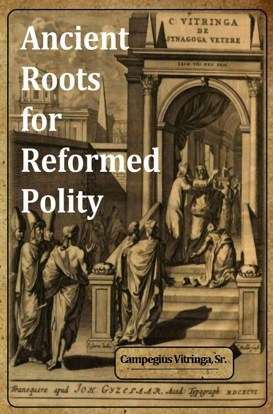Ancient Roots for Reformed Polity: De Synagoga Vetere and the Ecclesiology of the Early Church - An Annotated Compendium by Campegius Vitringa, Sr.