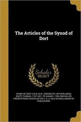 The Articles of the Synod of Dort by Samuel  Miller 1769-1850