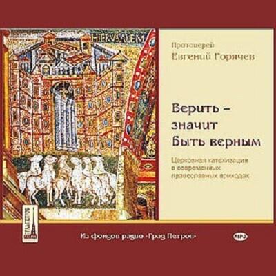 Верить - значит быть верным. Беседы по церковной катехизации протоиерея Евгения Горячева. 2CD