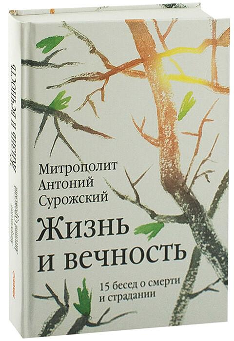 Митрополит Антоний Сурожский. Жизнь и вечность: 15 бесед о смерти и страдании.