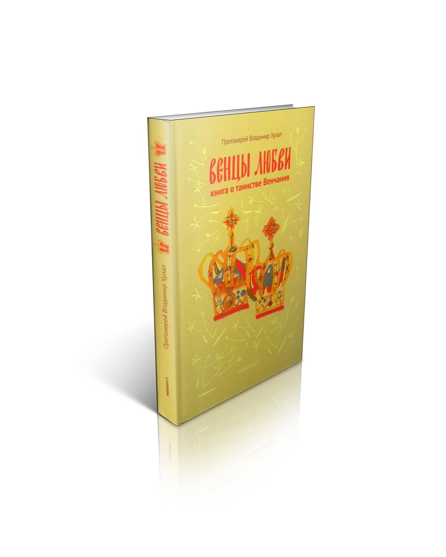 Протоиерей Владимир Хулап. Венцы любви. Книга о таинстве Венчания.