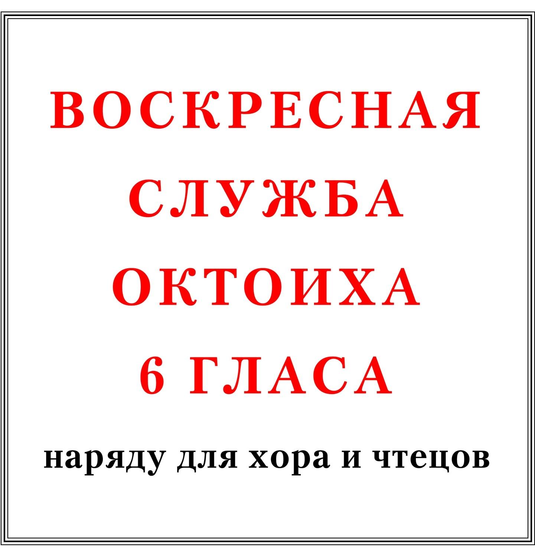 Воскресная служба Октоиха 6 гласа наряду для хора и чтецов