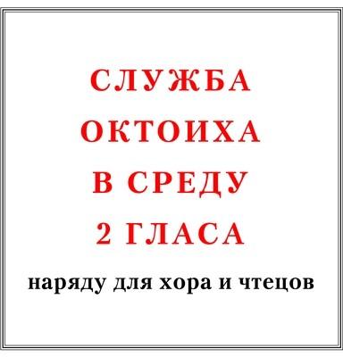Служба Октоиха в среду 2 гласа наряду для хора и чтецов