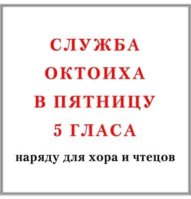 Служба Октоиха в пятницу 5 гласа наряду для хора и чтецов