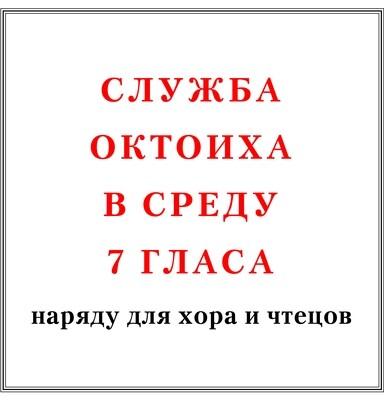 Служба Октоиха в среду 7 гласа наряду для хора и чтецов