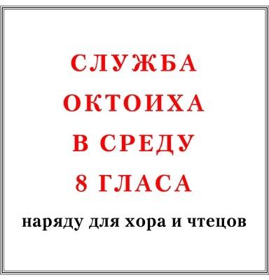 Служба Октоиха в среду 8 гласа наряду для хора и чтецов