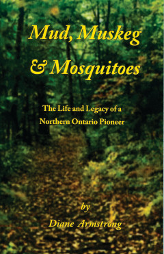 Mud, Muskeg & Mosquitoes ~The Life and Legacy of a Northern Ontario Pioneer -Hard Cover