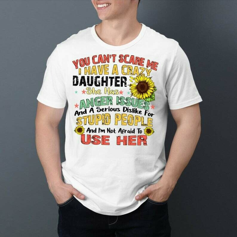 You can't Scare Me I have a Crazy Daughter She has Anger Issues T-Shirt Gifts for best friends mom dad