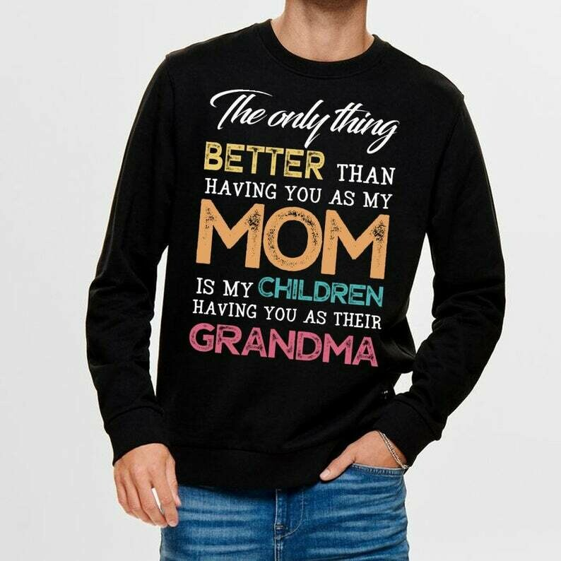 Only thing better than having you as my Mom is my children having you as their grandma T Shirt