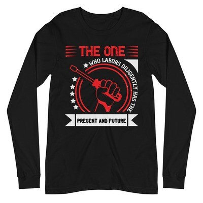 The one who labors diligently has the present and future | Labor day Unisex Long Sleeve Tee