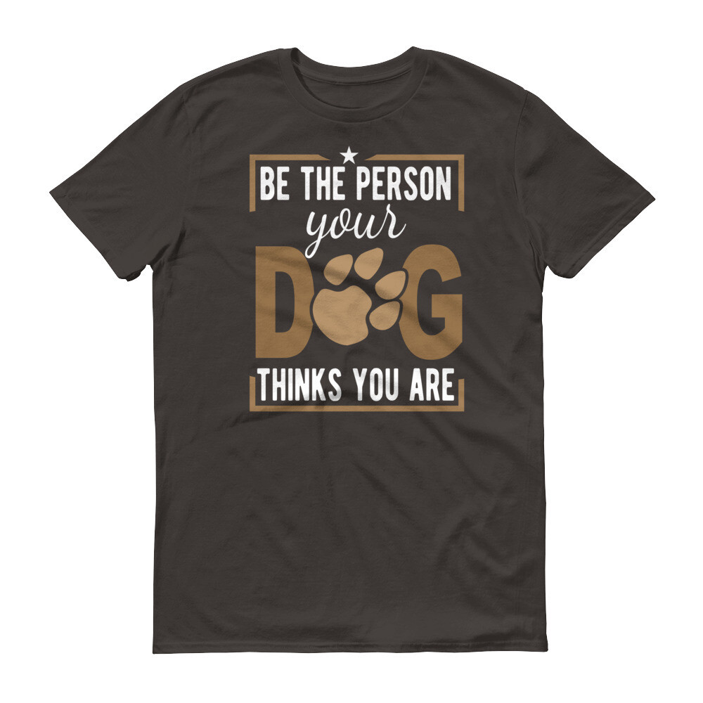 Be the person your dog thinks you are Short-Sleeve T-Shirt