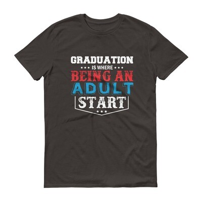 Graduation is where being an adult start Short-Sleeve T-Shirt