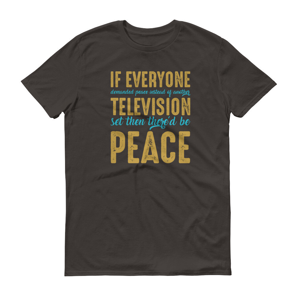 if everyone demanded peace instead of another television set then there'd be peace Short-Sleeve T-Shirt