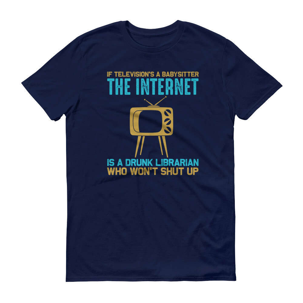 If television's a babysitter the internet is a drunk librarian who won't shut up Short-Sleeve T-Shirt