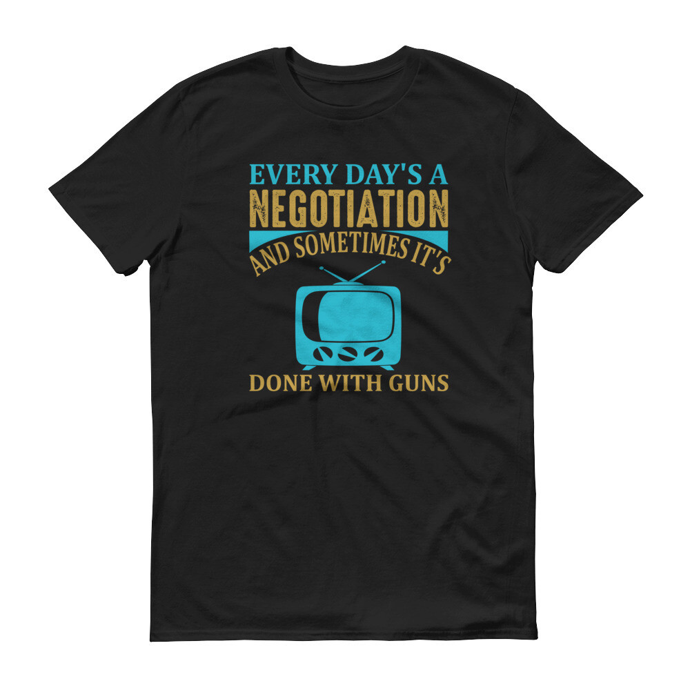 Every day's a negotiation and sometimes it's done with guns Short-Sleeve T-Shirt