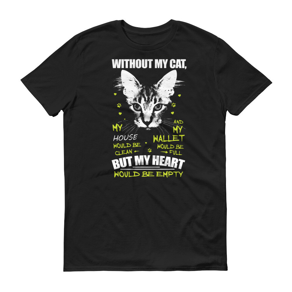 Without my cat, my house would be clean and my wallet would be full but my heart would be empty Short-Sleeve T-Shirt