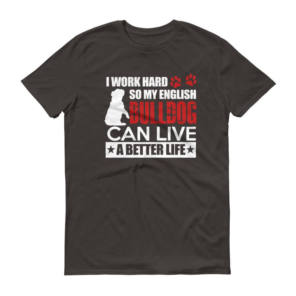 i work hard so my english bulldog can live a better life Short-Sleeve T-Shirt