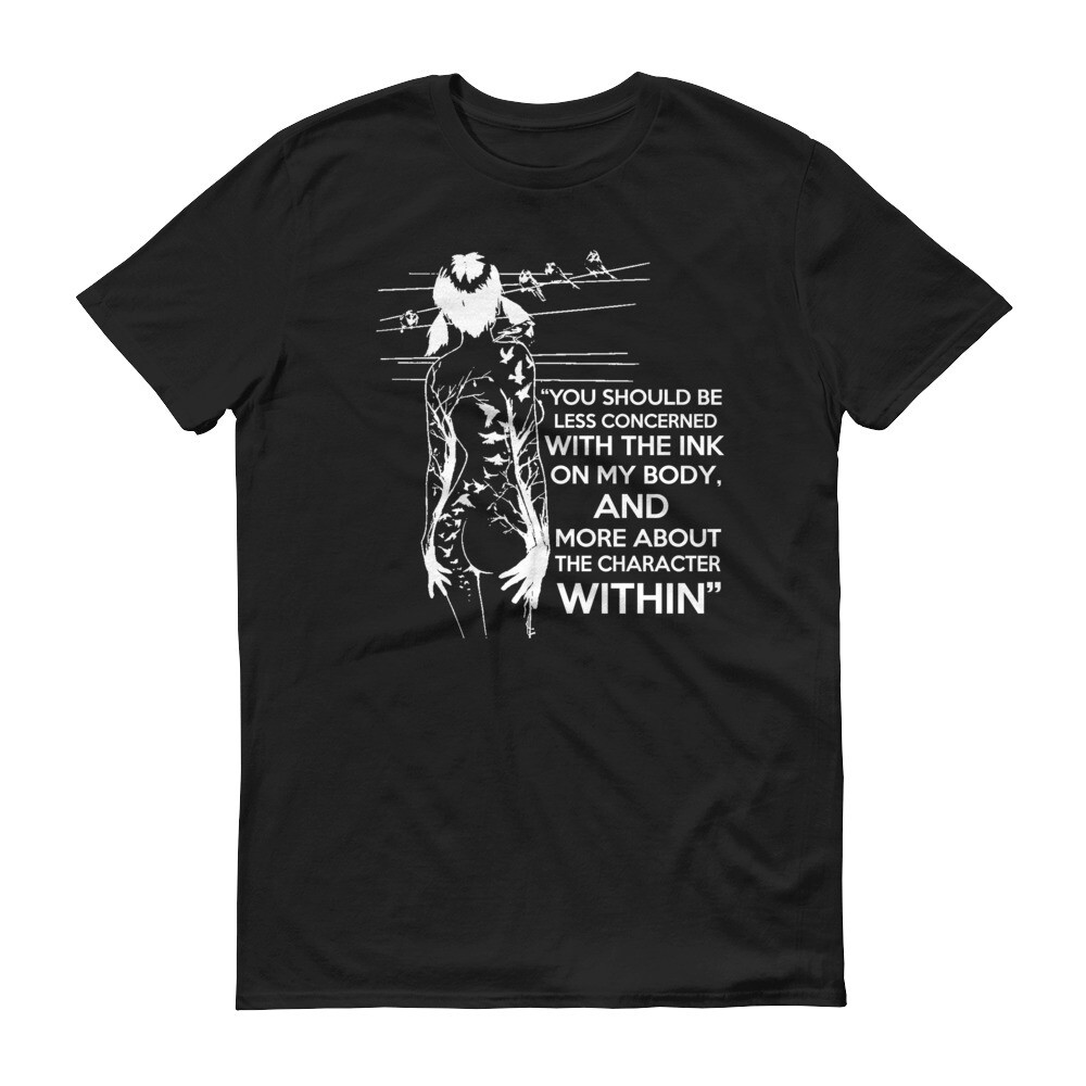 You should be less concerned with the ink on my body and more about the character within tattoo Short-Sleeve T-Shirt