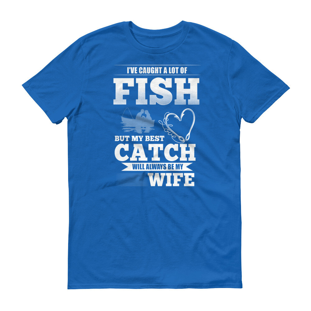 I've caught a lot of fish but my best catch will always be my wife Short-Sleeve T-Shirt