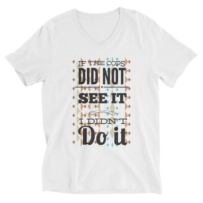 if the cops did not see it i didn't do it Unisex Short Sleeve V-Neck T-Shirt