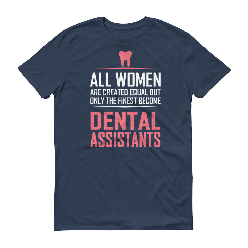 All women are created equal but the only finest become dental assistants Short-Sleeve T-Shirt
