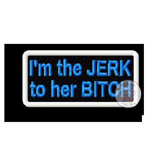 I'm The Jerk To Her Bitch
