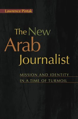 The New Arab Journalist  Mission and Identity in a Time of Turmoil