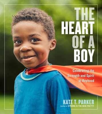 THE HEART OF A BOY: Celebrating the Strength and Spirit of Boyhood by Kate T. Parker