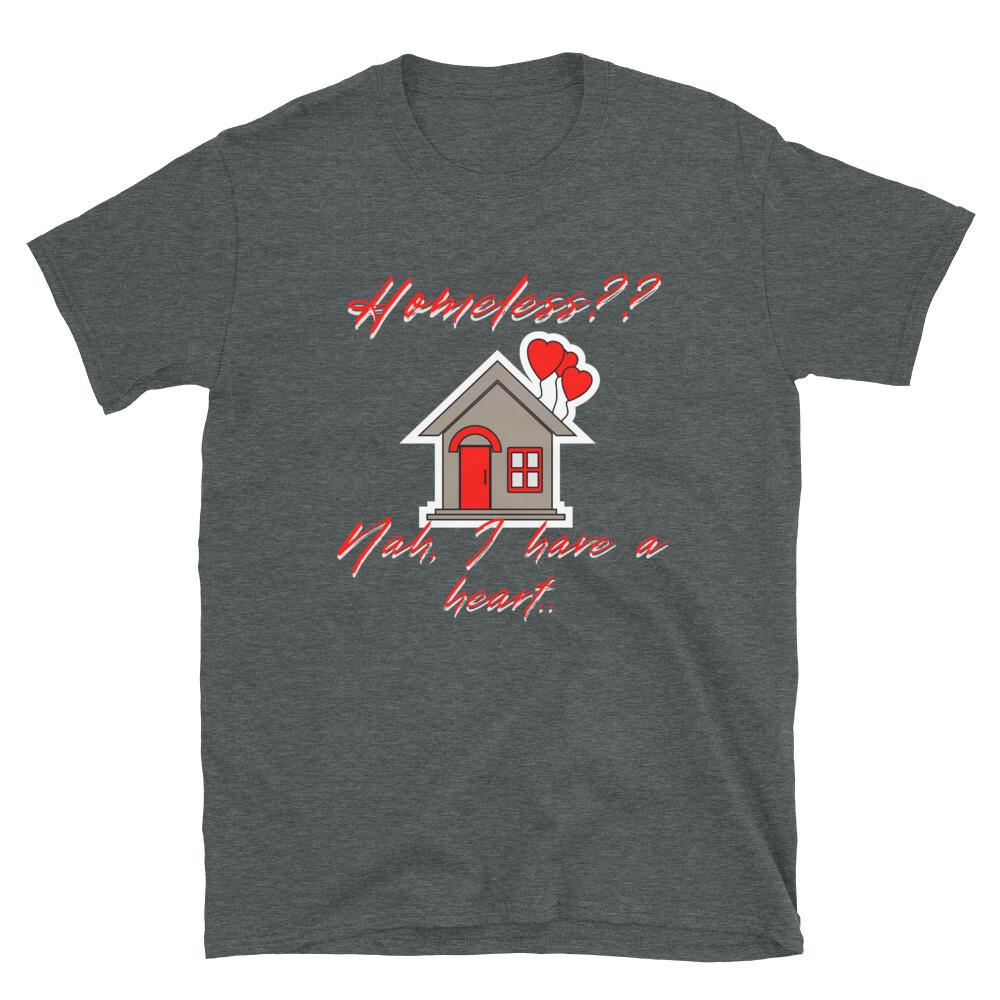 """Homeless?? Nah, I have a heart,"" T-Shirt"