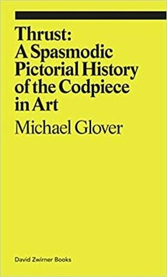 Thrust: A Spasmodic Pictorial History of the Codpiece in Art, Michael Glover