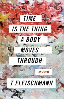 Time Is the Thing a Body Moves Through, T Fleischmann