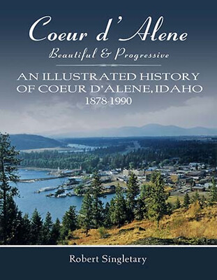 Coeur d'Alene Beautiful & Progressive: An Illustrated History of Coeur d'Alene, Idaho 1878-1990