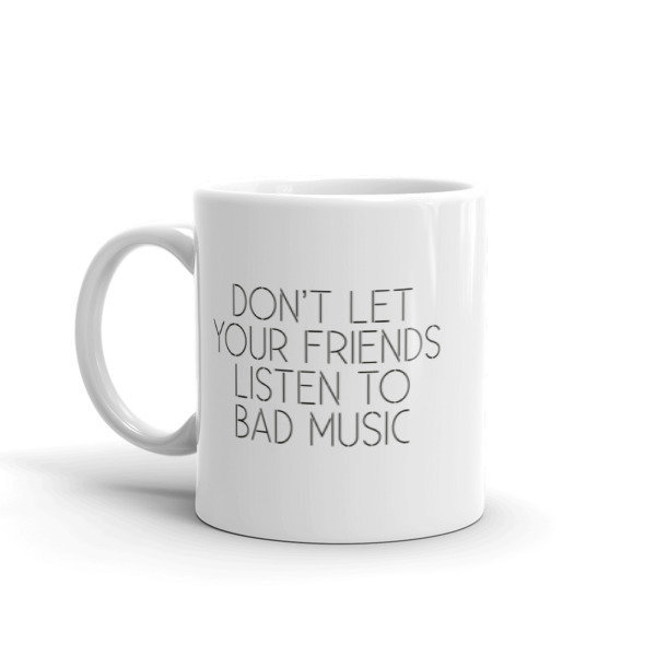 Don't Let Your Friends Listen To Bad Music - White Glossy Ceramic Mug