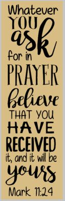 Mark 11:24 ; Whatever you have asked for in Prayer
