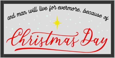And man will live forever more because of Christmas Day (framed)