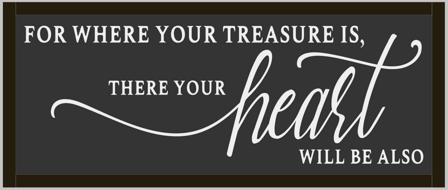 For where your treasure is, there your heart will be also (framed)